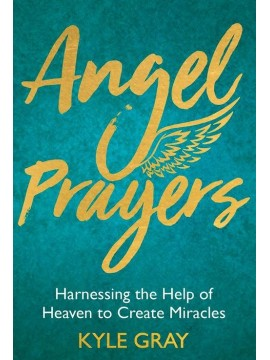 Angel Prayers : Harnessing the Help of Heaven to Create Miracles by Kyle Gray