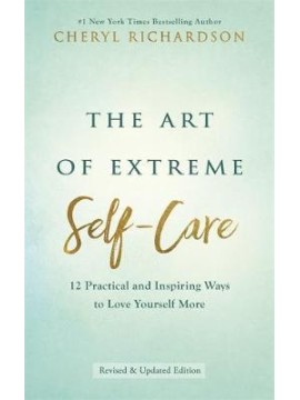 The Art of Extreme Self-Care : 12 Practical and Inspiring Ways to Love Yourself More by Cheryl Richardson