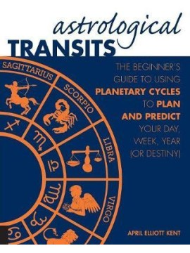 Astrological Transits : The Beginner's Guide to Using Planetary Cycles to Plan and Predict Your Day, Week, Year by April Elliott Kent
