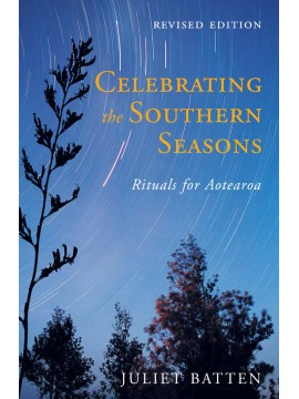 Celebrating the Southern Seasons: Rituals for Aotearoa by Juliet Batten