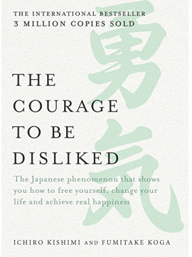The Courage to be Disliked : The Japanese phenomenon that shows you how to free yourself, change your life and achieve real happiness by Ichiro Kishimi & Fumitake Koga