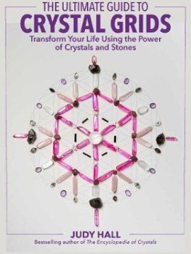 The Ultimate Guide to Crystal Grids : Transform Your Life Using the Power of Crystals and Layouts by Judy Hall