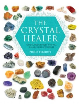 The Crystal Healer : Crystal Prescriptions That Will Change Your Life Forever by Philip Permutt