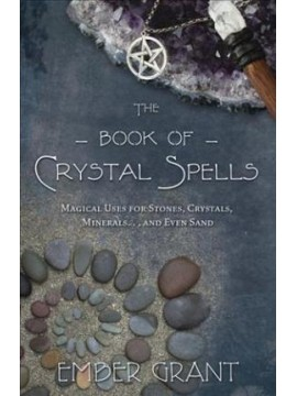 The Book of Crystal Spells : Magical Uses for Stones, Crystals, Minerals and even Sand by Ember Grant
