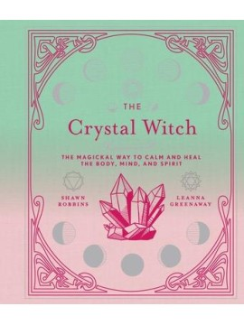 The Crystal Witch : The Magickal Way to Calm and Heal the Body, Mind, and Spirit by Shawn Robbins