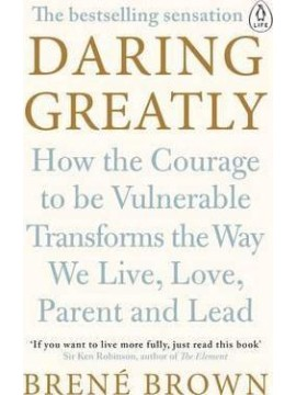 Daring Greatly : How the Courage to Be Vulnerable Transforms the Way We Live, Love, Parent, and Lead by Brene Brown