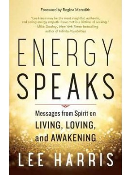 Energy Speaks : Messages from Spirit on Living, Loving, and Awakening by Lee Harris
