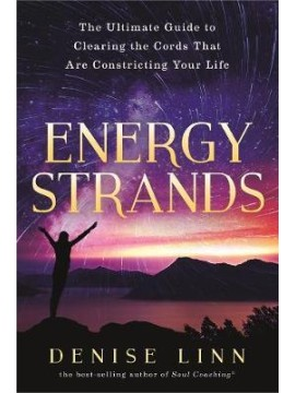 Energy Strands : The Ultimate Guide to Clearing the Cords That Are Constricting Your Life by Denise Linn