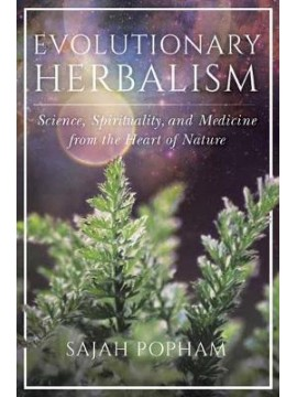 Evolutionary Herbalism : Science, Spirituality, and Medicine from the Heart of Nature by Sajah Popham