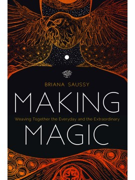 Making Magic : Weaving Together the Everyday and the Extraordinary by Briana Saussy