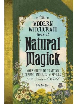 The Modern Witchcraft Book of Natural Magick : Your Guide to Crafting Charms, Rituals, and Spells from the Natural World by Judy Ann Nock