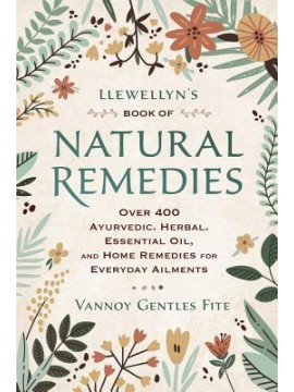 Llewellyn's Book of Natural Remedies : Over 400 Ayurvedic, Herbal, Essential Oil, and Home Remedies for Everyday Ailments by Vannoy Gentles Fite