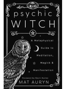 Psychic Witch : A Metaphysical Guide to Meditation, Magick and Manifestation by Mat Auryn