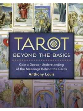 Tarot Beyond the Basics : Gain a Deeper Understanding of the Meanings Behind the Cards by Anthony Louis