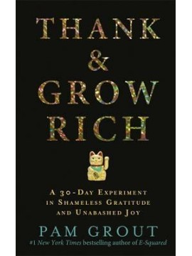Thank and Grow Rich : A 30-Day Experiment in Shameless Gratitude and Unabashed Joy by Pam Grout