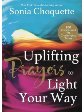 Uplifting Prayers to Light Your Way : 200 Invocations for Challenging Times by Sonia Choquette