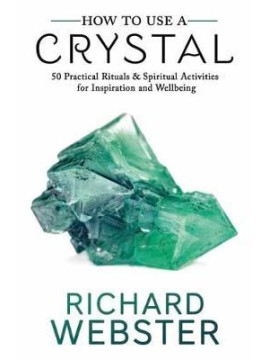 How to Use a Crystal : 50 Practical Rituals and Spiritual Activities for Inspiration and Wellbeing by Richard Webster