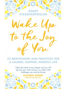 Wake Up To The Joy Of You : 52 Meditations And Practices For A Calmer, Happier, Mindful Life by Agapi Stassinopoulos
