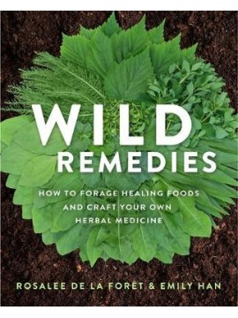 Wild Remedies : How to Forage Healing Foods and Craft Your Own Herbal Medicine by Rosalee de la Foret and Emily Han
