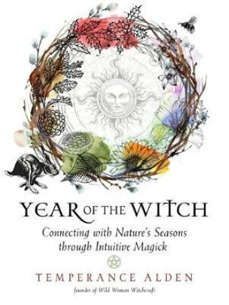 Year of the Witch : Connecting with Nature's Seasons Through Intuitive Magick by Temperance Alden