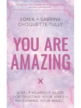 You Are Amazing : A Help-Yourself Guide for Trusting Your Vibes + Reclaiming Your Magic by Sonia & Sabrina Choquette-Tully