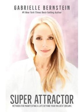 Super Attractor : Methods for Manifesting a Life beyond Your Wildest Dreams by Gabrielle Bernstein