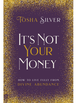 It's Not Your Money : How to Live Fully from Divine Abundance by Tosha Silver