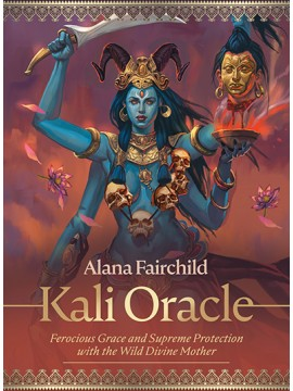 Kali Oracle : Ferocious Grace and Supreme Protection with the Wild Divine Mother by Alana Fairchild and Jimmy Manton