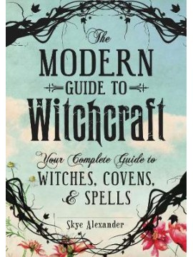 The Modern Guide to Witchcraft: Your Complete Guide to Witches, Covens and Spells by Skye Alexander